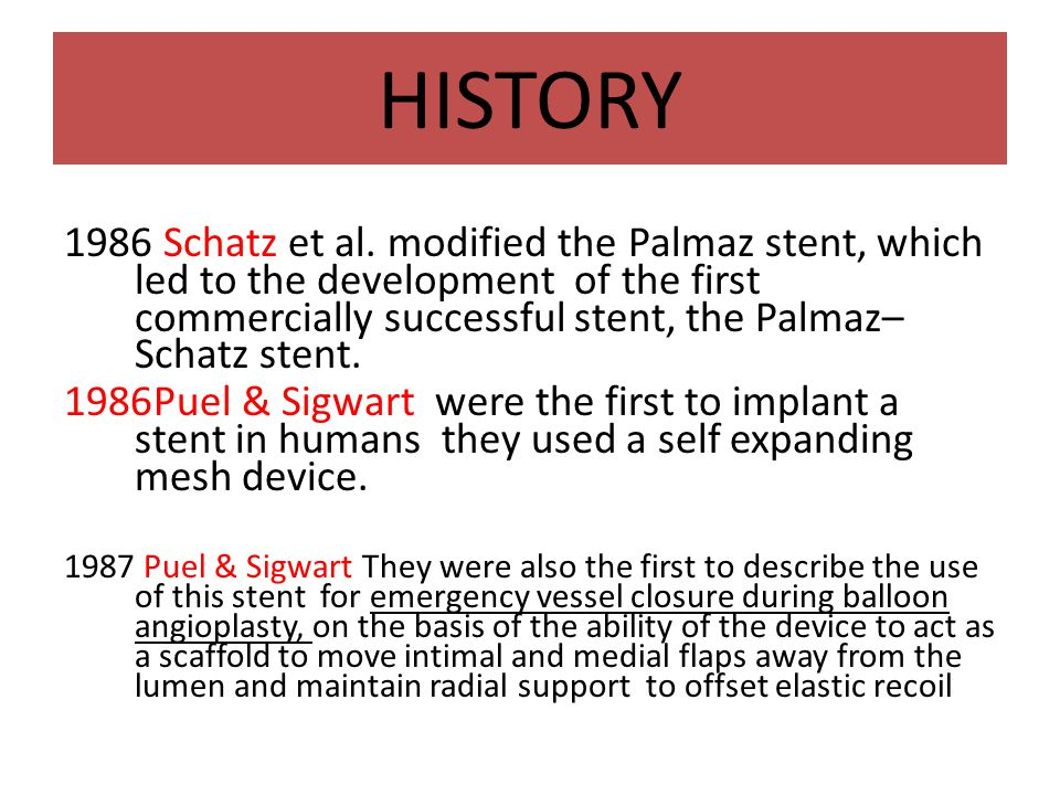 HISTORY 1986 Schatz et al. modified the Palmaz stent, which led to the development of the first commercially successful stent, the Palmaz– Schatz sten