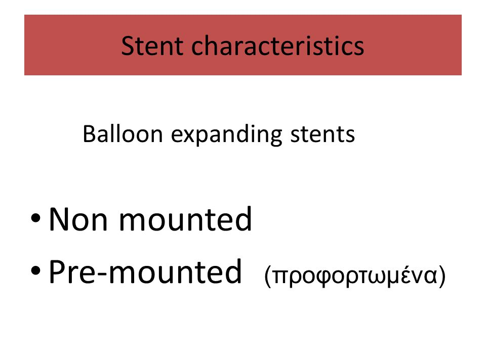 Stent characteristics Balloon expanding stents • Non mounted • Pre-mounted (προφορτωμένα)