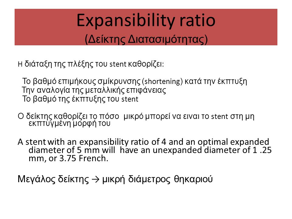Expansibility ratio ( Δείκτης Διατασιμότητας) H διάταξη της πλέξης του stent καθορίζει : Το βαθμό επιμήκους σμίκρυνσης ( shortening ) κατά την έκπτυξη Την αναλογία της μεταλλικής επιφάνειας Το βαθμό της έκπτυξης του stent Ο δείκτης καθορίζει το πόσο μικρό μπορεί να ειναι το stent στη μη εκπτυγμένη μορφή του A stent with an expansibility ratio of 4 and an optimal expanded diameter of 5 mm will have an unexpanded diameter of 1.25 mm, or 3.75 French.