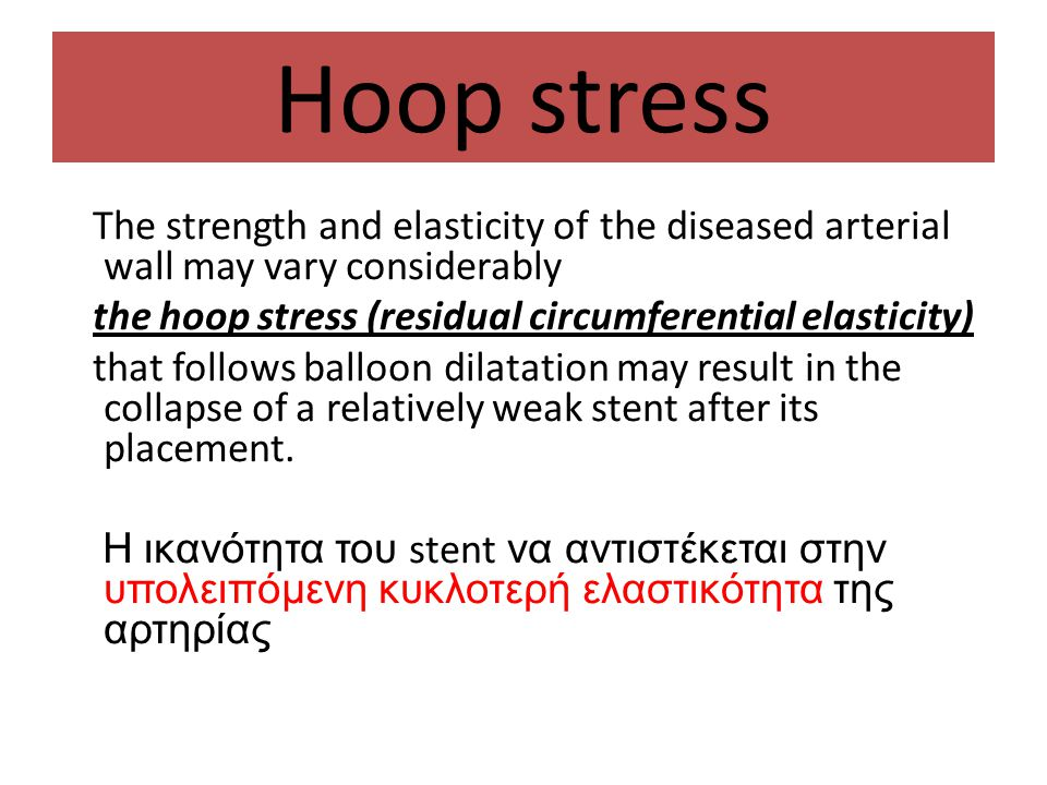 Hoop stress The strength and elasticity of the diseased arterial wall may vary considerably the hoop stress (residual circumferential elasticity) that follows balloon dilatation may result in the collapse of a relatively weak stent after its placement.