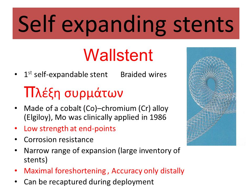 Self expanding stents • 1 st self-expandable stent Braided wires π λέξη συρμάτων • Made of a cobalt (Co)–chromium (Cr) alloy (Elgiloy), Mo was clinica