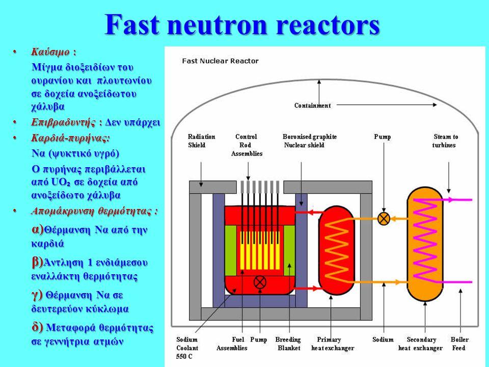 Fast neutron reactors •Καύσιμο : Μίγμα διοξειδίων του ουρανίου και πλουτωνίου σε δοχεία ανοξείδωτου χάλυβα Μίγμα διοξειδίων του ουρανίου και πλουτωνίο