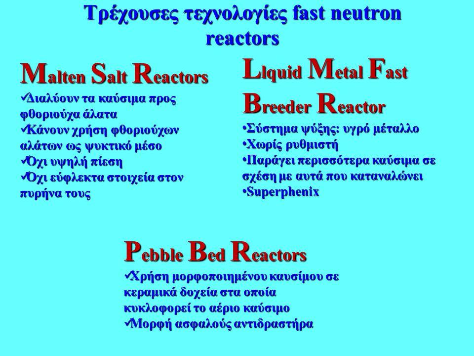 Τρέχουσες τεχνολογίες fast neutron reactors L lquid Μ etal F ast B reeder R eactor • Σύστημα ψύξης: υγρό μέταλλο • Χωρίς ρυθμιστή • Παράγει περισσότερ