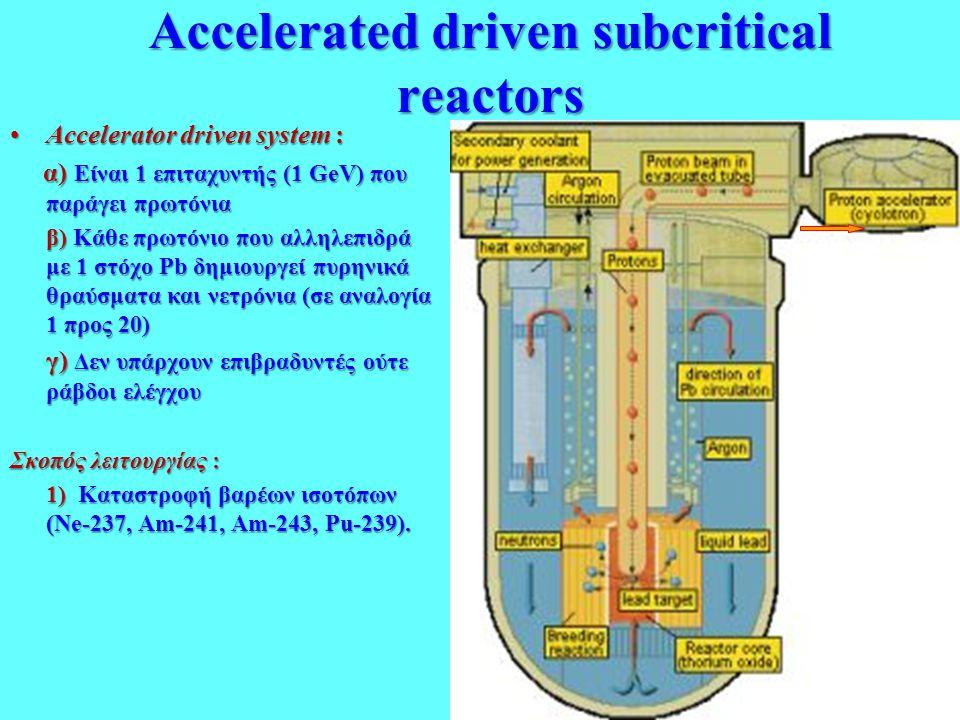 Accelerated driven subcritical reactors •Αccelerator driven system : α) Είναι 1 επιταχυντής (1 GeV) που παράγει πρωτόνια α) Είναι 1 επιταχυντής (1 GeV