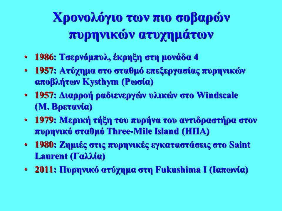 Χρονολόγιο των πιο σοβαρών πυρηνικών ατυχημάτων •1986: Τσερνόμπυλ, έκρηξη στη μονάδα 4 •1957: Ατύχημα στο σταθμό επεξεργασίας πυρηνικών αποβλήτων Kyst