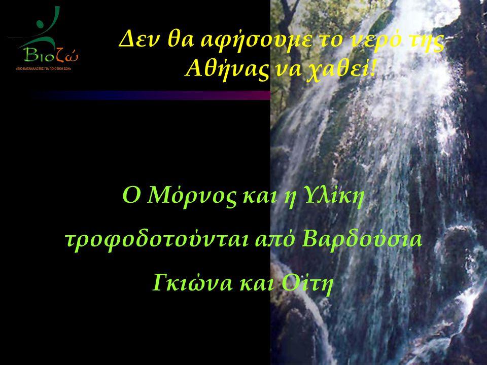 Ο Μόρνος και η Υλίκη τροφοδοτούνται από Βαρδούσια Γκιώνα και Οίτη Δεν θα αφήσουμε το νερό της Αθήνας να χαθεί!