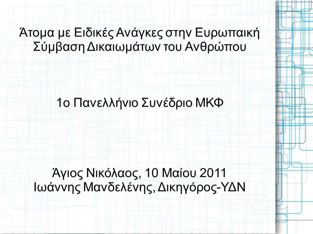 Άτομα με Ειδικές Ανάγκες στην Ευρωπαική Σύμβαση Δικαιωμάτων του Ανθρώπου 1ο Πανελλήνιο Συνέδριο ΜΚΦ Άγιος Νικόλαος, 10 Μαίου 2011 Ιωάννης Μανδελένης,