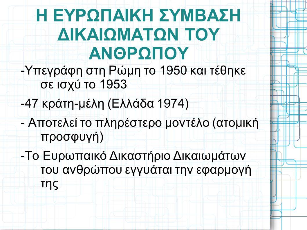 Η ΕΥΡΩΠΑΙΚΗ ΣΥΜΒΑΣΗ ΔΙΚΑΙΩΜΑΤΩΝ ΤΟΥ ΑΝΘΡΩΠΟΥ -Υπεγράφη στη Ρώμη το 1950 και τέθηκε σε ισχύ το 1953 -47 κράτη-μέλη (Ελλάδα 1974) - Αποτελεί το πληρέστε
