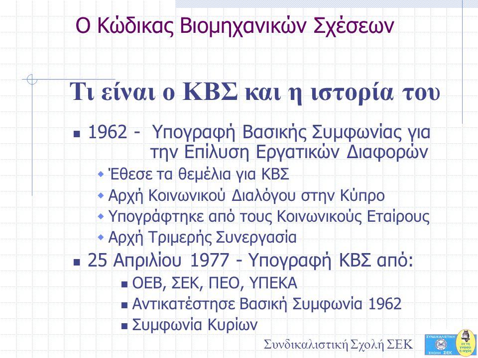 Συνδικαλιστική Σχολή ΣΕΚ Ο Κώδικας Βιομηχανικών Σχέσεων  1962 - Υπογραφή Βασικής Συμφωνίας για την Επίλυση Εργατικών Διαφορών  Έθεσε τα θεμέλια για ΚΒΣ  Αρχή Κοινωνικού Διαλόγου στην Κύπρο  Υπογράφτηκε από τους Κοινωνικούς Εταίρους  Αρχή Τριμερής Συνεργασία  25 Απριλίου 1977 - Υπογραφή ΚΒΣ από:  ΟΕΒ, ΣΕΚ, ΠΕΟ, ΥΠΕΚΑ  Αντικατέστησε Βασική Συμφωνία 1962  Συμφωνία Κυρίων Τι είναι ο ΚΒΣ και η ιστορία του