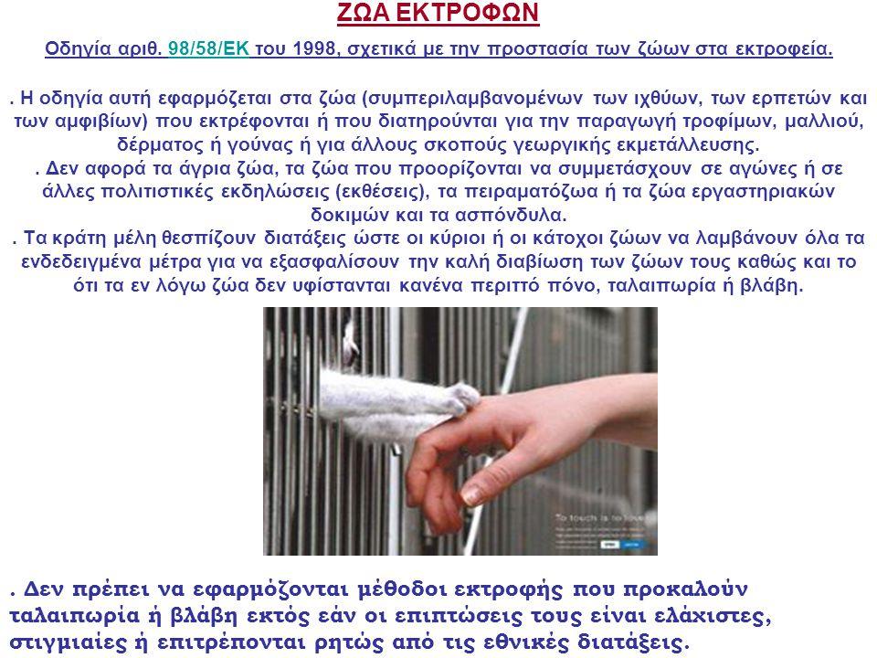 ΖΩΑ ΕΚΤΡΟΦΩΝ Οδηγία αριθ. 98/58/ΕΚ του 1998, σχετικά με την προστασία των ζώων στα εκτροφεία.. Η οδηγία αυτή εφαρμόζεται στα ζώα (συμπεριλαμβανομένων
