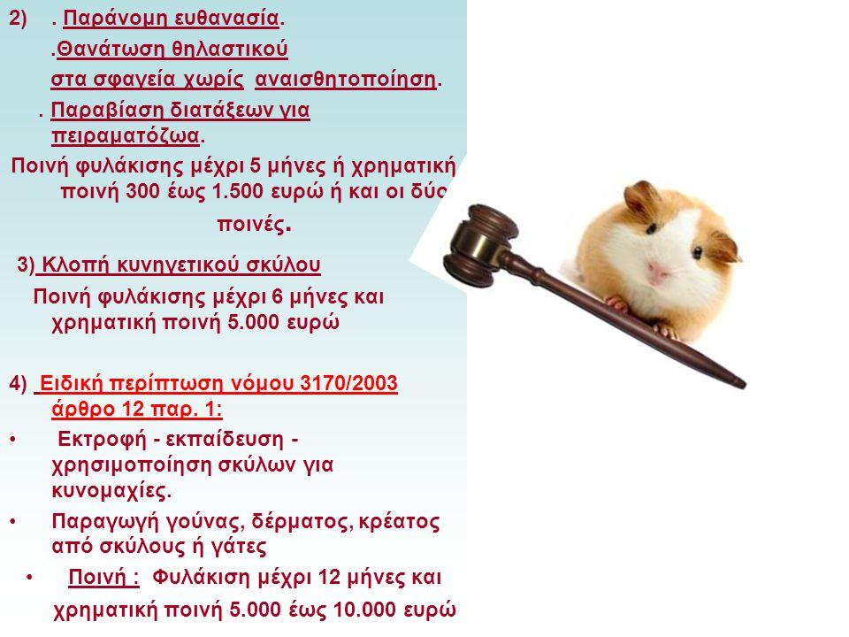 2). Παράνομη ευθανασία..Θανάτωση θηλαστικού στα σφαγεία χωρίς αναισθητοποίηση.. Παραβίαση διατάξεων για πειραματόζωα. Ποινή φυλάκισης μέχρι 5 μήνες ή