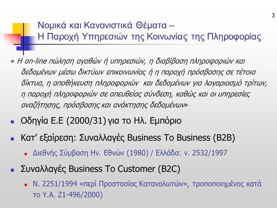 3 Νομικά και Κανονιστικά Θέματα – Η Παροχή Υπηρεσιών της Κοινωνίας της Πληροφορίας « Η on-line πώληση αγαθών ή υπηρεσιών, η διαβίβαση πληροφοριών και δεδομένων μέσω δικτύων επικοινωνίας ή η παροχή πρόσβασης σε τέτοια δίκτυα, η αποθήκευση πληροφοριών και δεδομένων για λογαριασμό τρίτων, η παροχή πληροφοριών σε απευθείας σύνδεση, καθώς και οι υπηρεσίες αναζήτησης, πρόσβασης και ανάκτησης δεδομένων»  Οδηγία Ε.Ε (2000/31) για το Ηλ.