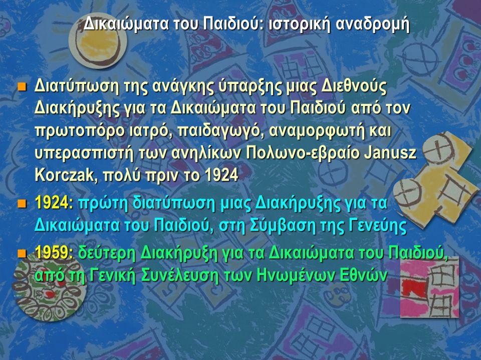 Δικαιώματα του Παιδιού: ιστορική αναδρομή  20/11/1989: ομόφωνη ψήφιση της Διεθνούς Σύμβασης για τα Δικαιώματα του Παιδιού, από τη γενική συνέλευση των Ηνωμένων Εθνών  1989-2007: επικύρωση και ενσωμάτωση της ΔΣΔΠ από το σύνολο σχεδόν των κρατών-μελών του ΟΗΕ, με συνακόλουθες απόπειρες ενσωμάτωσής της στην εκάστοτε εθνική νομοθεσία και πρακτικές κοινωνικής πολιτικής, πρόνοιας και παιδικής προστασίας, με διαφορετικές ταχύτητες ανά κράτος-μέλος  Δεκέμβριος 1992: η ΔΣΔΠ αποτελεί πλέον νόμο (2101/92) της Ελλάδας