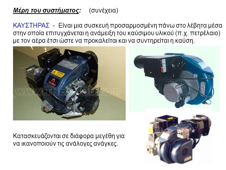 Μέρη του συστήματος: (συνέχεια) ΚΑΥΣΤΗΡΑΣ - Είναι μια συσκευή προσαρμοσμένη πάνω στο λέβητα μέσα στην οποία επιτυγχάνεται η ανάμειξη του καύσιμου υλικ