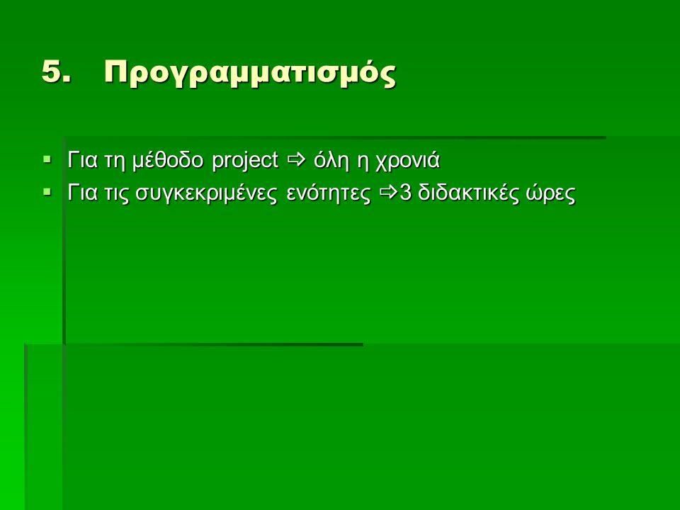 5.Προγραμματισμός  Για τη μέθοδο project  όλη η χρονιά  Για τις συγκεκριμένες ενότητες  3 διδακτικές ώρες