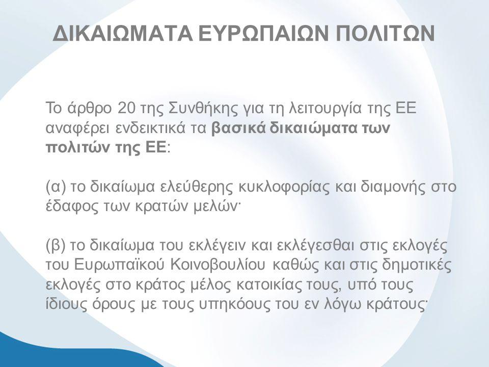 ΔΙΚΑΙΩΜΑΤΑ ΕΥΡΩΠΑΙΩΝ ΠΟΛΙΤΩΝ Το άρθρο 20 της Συνθήκης για τη λειτουργία της ΕΕ αναφέρει ενδεικτικά τα βασικά δικαιώματα των πολιτών της ΕΕ: (α) το δικαίωμα ελεύθερης κυκλοφορίας και διαμονής στο έδαφος των κρατών μελών· (β) το δικαίωμα του εκλέγειν και εκλέγεσθαι στις εκλογές του Ευρωπαϊκού Κοινοβουλίου καθώς και στις δημοτικές εκλογές στο κράτος μέλος κατοικίας τους, υπό τους ίδιους όρους με τους υπηκόους του εν λόγω κράτους·