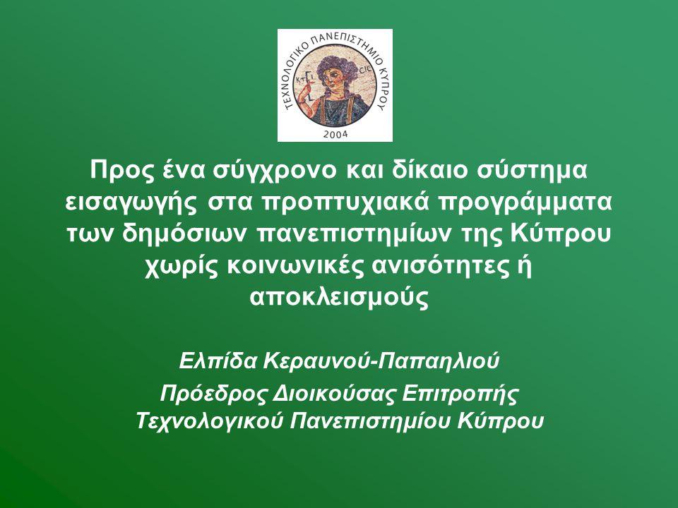 Προς ένα σύγχρονο και δίκαιο σύστημα εισαγωγής στα προπτυχιακά προγράμματα των δημόσιων πανεπιστημίων της Κύπρου χωρίς κοινωνικές ανισότητες ή αποκλεισμούς Ελπίδα Κεραυνού-Παπαηλιού Πρόεδρος Διοικούσας Επιτροπής Τεχνολογικού Πανεπιστημίου Κύπρου