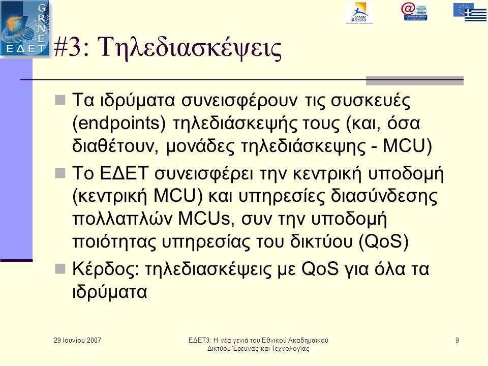 29 Ιουνίου 2007 9 #3: Τηλεδιασκέψεις  Τα ιδρύματα συνεισφέρουν τις συσκευές (endpoints) τηλεδιάσκεψής τους (και, όσα διαθέτουν, μονάδες τηλεδιάσκεψης - MCU)  Το ΕΔΕΤ συνεισφέρει την κεντρική υποδομή (κεντρική MCU) και υπηρεσίες διασύνδεσης πολλαπλών MCUs, συν την υποδομή ποιότητας υπηρεσίας του δικτύου (QoS)  Κέρδος: τηλεδιασκέψεις με QoS για όλα τα ιδρύματα ΕΔΕΤ3: Η νέα γενιά του Εθνικού Ακαδημαϊκού Δικτύου Έρευνας και Τεχνολογίας