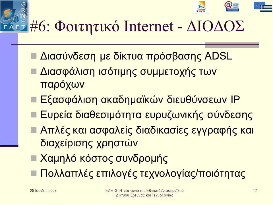 #6: Φοιτητικό Internet - ΔΙΟΔΟΣ  Διασύνδεση με δίκτυα πρόσβασης ADSL  Διασφάλιση ισότιμης συμμετοχής των παρόχων  Εξασφάλιση ακαδημαϊκών διευθύνσεων IP  Ευρεία διαθεσιμότητα ευρυζωνικής σύνδεσης  Απλές και ασφαλείς διαδικασίες εγγραφής και διαχείρισης χρηστών  Χαμηλό κόστος συνδρομής  Πολλαπλές επιλογές τεχνολογίας/ποιότητας 29 Ιουνίου 2007 12ΕΔΕΤ3: Η νέα γενιά του Εθνικού Ακαδημαϊκού Δικτύου Έρευνας και Τεχνολογίας