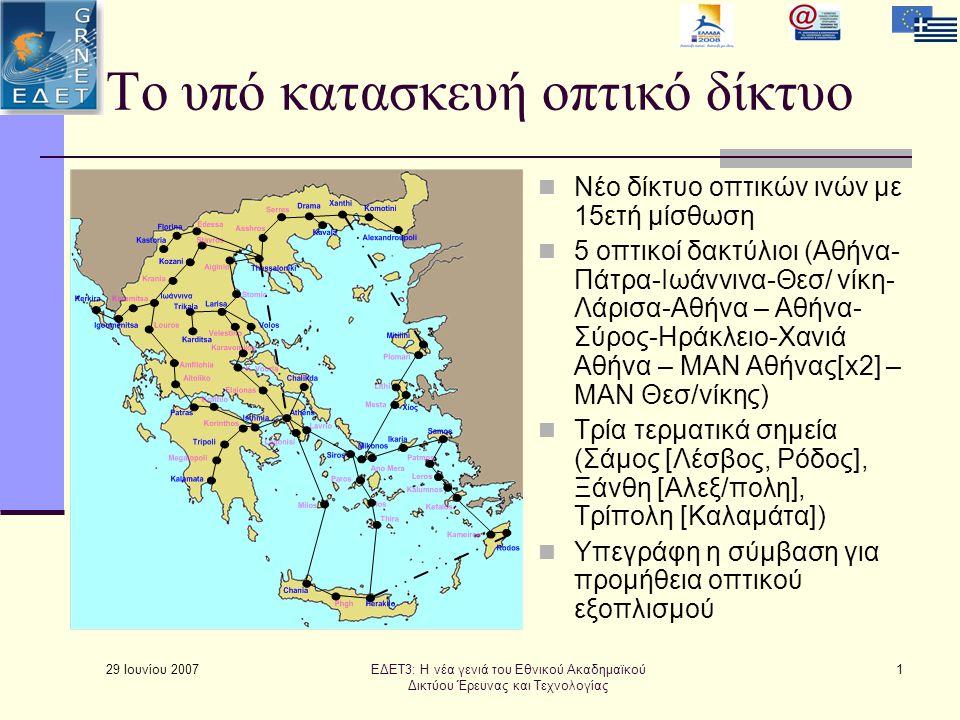 29 Ιουνίου 2007 1 Το υπό κατασκευή οπτικό δίκτυο  Νέο δίκτυο οπτικών ινών με 15ετή μίσθωση  5 οπτικοί δακτύλιοι (Αθήνα- Πάτρα-Ιωάννινα-Θεσ/ νίκη- Λάρισα-Αθήνα – Αθήνα- Σύρος-Ηράκλειο-Χανιά Αθήνα – MAN Αθήνας[x2] – MAN Θεσ/νίκης)  Τρία τερματικά σημεία (Σάμος [Λέσβος, Ρόδος], Ξάνθη [Αλεξ/πολη], Τρίπολη [Καλαμάτα])  Υπεγράφη η σύμβαση για προμήθεια οπτικού εξοπλισμού ΕΔΕΤ3: Η νέα γενιά του Εθνικού Ακαδημαϊκού Δικτύου Έρευνας και Τεχνολογίας