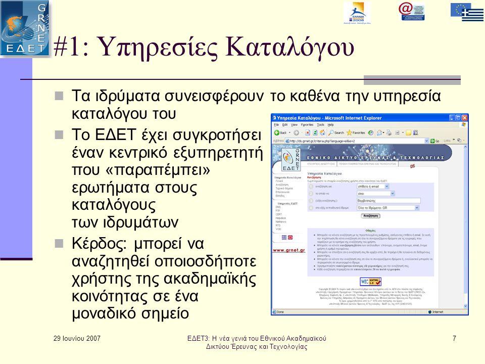 29 Ιουνίου 2007 7 #1: Υπηρεσίες Καταλόγου  Τα ιδρύματα συνεισφέρουν το καθένα την υπηρεσία καταλόγου του  Το ΕΔΕΤ έχει συγκροτήσει έναν κεντρικό εξυπηρετητή που «παραπέμπει» ερωτήματα στους καταλόγους των ιδρυμάτων  Κέρδος: μπορεί να αναζητηθεί οποιοσδήποτε χρήστης της ακαδημαϊκής κοινότητας σε ένα μοναδικό σημείο ΕΔΕΤ3: Η νέα γενιά του Εθνικού Ακαδημαϊκού Δικτύου Έρευνας και Τεχνολογίας