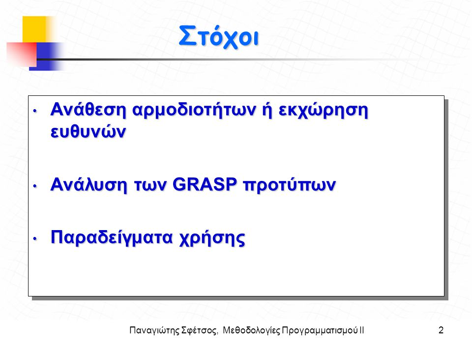 Παναγιώτης Σφέτσος, Μεθοδολογίες Προγραμματισμού ΙΙ13 Στόχοι Η ευθύνη της γνώσης και πράξης της συνολικής πώλησης εκχωρούνται σε τρεις κλάσεις σχεδίασης αντικειμένων: Η ευθύνη της γνώσης και πράξης της συνολικής πώλησης εκχωρούνται σε τρεις κλάσεις σχεδίασης αντικειμένων: Κλάσεις λογισμικού ΕυθύνηSaleΞέρει το συνολικό ποσό SalesLineltemΞέρει το υποσύνολο για κάθε γραμμή στην απόδειξη/τιμολόγιο ProductSpecificationΞέρει την τιμή του προϊόντος Το τμήμα απεικόνισης των μεθόδου ενός διαγράμματος κλάσης μπορεί να συνοψίσει τις μεθόδους, ενώ ένα διαγρ.
