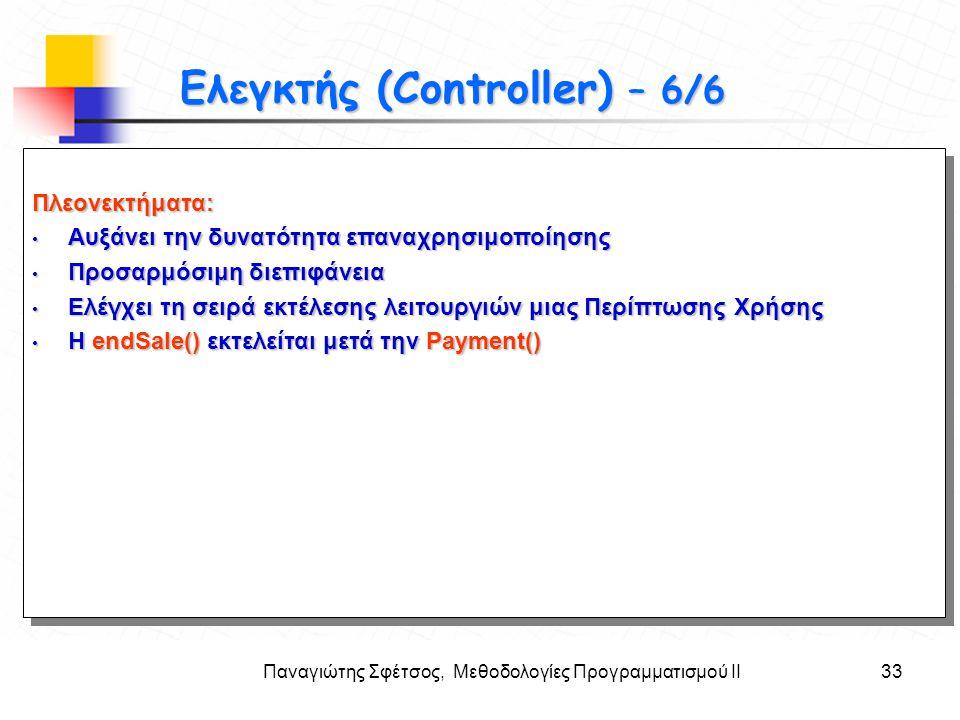 Παναγιώτης Σφέτσος, Μεθοδολογίες Προγραμματισμού ΙΙ33 Στόχοι Ελεγκτής (Controller) – 6/6 Πλεονεκτήματα: • Αυξάνει την δυνατότητα επαναχρησιμοποίησης •