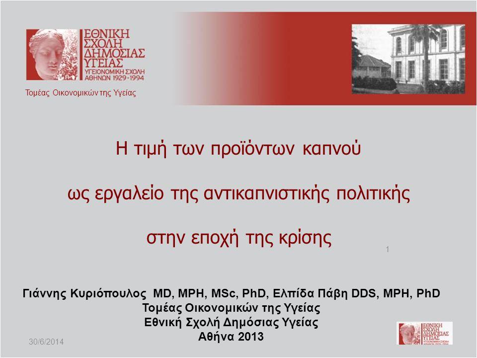 Η τιμή των προϊόντων καπνού ως εργαλείο της αντικαπνιστικής πολιτικής στην εποχή της κρίσης Τομέας Οικονομικών της Υγείας 1 Γιάννης Κυριόπουλος MD, MPH, MSc, PhD, Ελπίδα Πάβη DDS, MPH, PhD Τομέας Οικονομικών της Υγείας Εθνική Σχολή Δημόσιας Υγείας Αθήνα 2013 30/6/2014