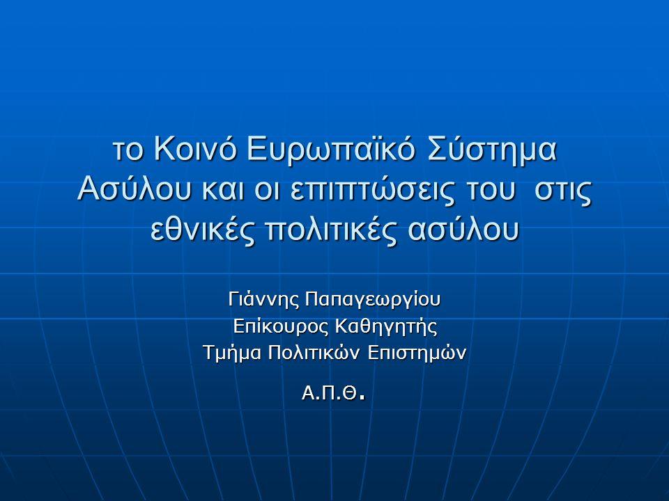 το Κοινό Ευρωπαϊκό Σύστημα Ασύλου και οι επιπτώσεις του στις εθνικές πολιτικές ασύλου Γιάννης Παπαγεωργίου Επίκουρος Καθηγητής Τμήμα Πολιτικών Επιστημών Α.Π.Θ.