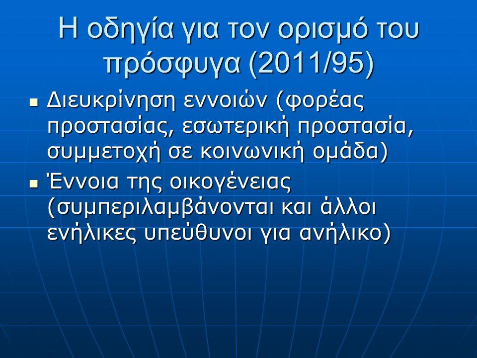 Η οδηγία για τον ορισμό του πρόσφυγα (2011/95)  Διευκρίνηση εννοιών (φορέας προστασίας, εσωτερική προστασία, συμμετοχή σε κοινωνική ομάδα)  Έννοια της οικογένειας (συμπεριλαμβάνονται και άλλοι ενήλικες υπεύθυνοι για ανήλικο)