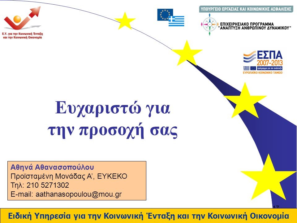 17 Ειδική Υπηρεσία για την Κοινωνική Ένταξη και την Κοινωνική Οικονομία Ευχαριστώ για την προσοχή σας Αθηνά Αθανασοπούλου Προϊσταμένη Μονάδας Α', ΕΥΚΕΚΟ Τηλ: 210 5271302 E-mail: aathanasopoulou@mou.gr