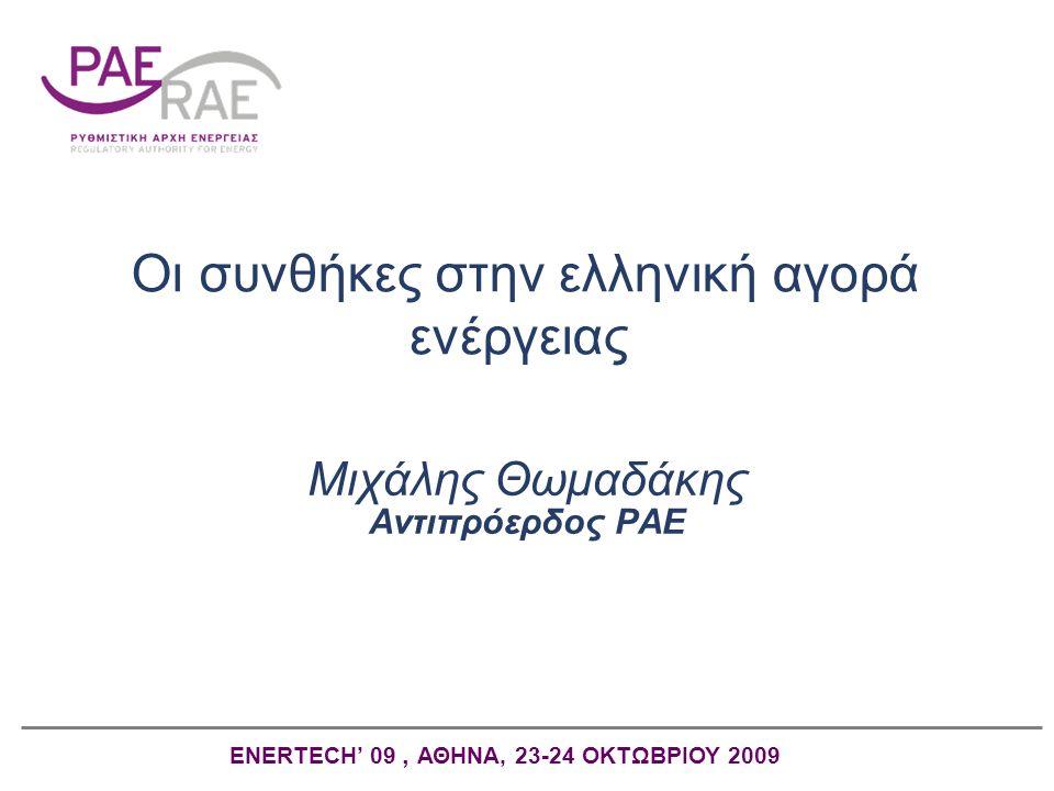 Οι συνθήκες στην ελληνική αγορά ενέργειας Μιχάλης Θωμαδάκης Αντιπρόερδος ΡAE ENERTECH' 09, ΑΘΗΝΑ, 23-24 ΟΚΤΩΒΡΙΟΥ 2009
