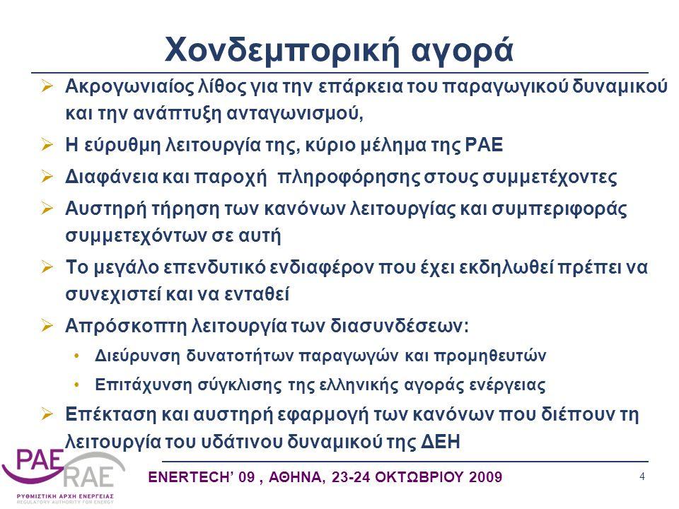 4 ENERTECH' 09, ΑΘΗΝΑ, 23-24 ΟΚΤΩΒΡΙΟΥ 2009 Χονδεμπορική αγορά  Ακρογωνιαίος λίθος για την επάρκεια του παραγωγικού δυναμικού και την ανάπτυξη ανταγωνισμού,  Η εύρυθμη λειτουργία της, κύριο μέλημα της ΡΑΕ  Διαφάνεια και παροχή πληροφόρησης στους συμμετέχοντες  Αυστηρή τήρηση των κανόνων λειτουργίας και συμπεριφοράς συμμετεχόντων σε αυτή  Το μεγάλο επενδυτικό ενδιαφέρον που έχει εκδηλωθεί πρέπει να συνεχιστεί και να ενταθεί  Απρόσκοπτη λειτουργία των διασυνδέσεων: •Διεύρυνση δυνατοτήτων παραγωγών και προμηθευτών •Επιτάχυνση σύγκλισης της ελληνικής αγοράς ενέργειας  Επέκταση και αυστηρή εφαρμογή των κανόνων που διέπουν τη λειτουργία του υδάτινου δυναμικού της ΔΕΗ