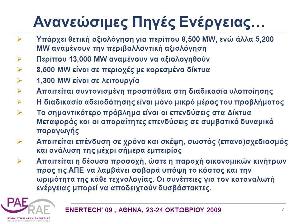 7 ENERTECH' 09, ΑΘΗΝΑ, 23-24 ΟΚΤΩΒΡΙΟΥ 2009 Ανανεώσιμες Πηγές Ενέργειας…  Υπάρχει θετική αξιολόγηση για περίπου 8,500 MW, ενώ άλλα 5,200 MW αναμένουν την περιβαλλοντική αξιολόγηση  Περίπου 13,000 ΜW αναμένουν να αξιολογηθούν  8,500 ΜW είναι σε περιοχές με κορεσμένα δίκτυα  1,300 MW είναι σε λειτουργία  Απαιτείται συντονισμένη προσπάθεια στη διαδικασία υλοποίησης  Η διαδικασία αδειοδότησης είναι μόνο μικρό μέρος του προβλήματος  Το σημαντικότερο πρόβλημα είναι οι επενδύσεις στα Δίκτυα Μεταφοράς και οι απαραίτητες επενδύσεις σε συμβατικό δυναμικό παραγωγής  Απαιτείται επένδυση σε χρόνο και σκέψη, σωστός (επανα)σχεδιασμός και ανάλυση της μέχρι σήμερα εμπειρίας  Απαιτείται η δέουσα προσοχή, ώστε η παροχή οικονομικών κινήτρων προς τις ΑΠΕ να λαμβάνει σοβαρά υπόψη το κόστος και την ωριμότητα της κάθε τεχνολογίας.