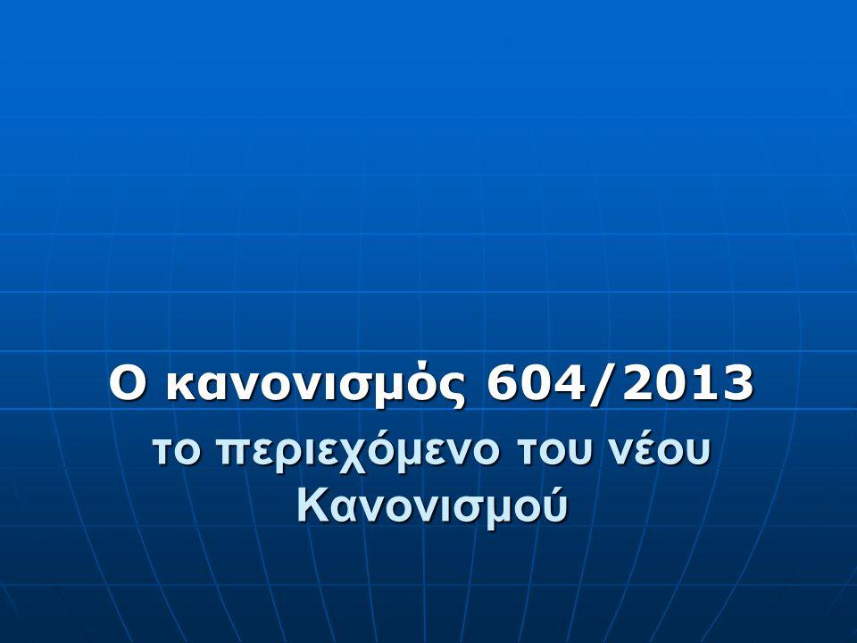 το περιεχόμενο του νέου Κανονισμού Ο κανονισμός 604/2013