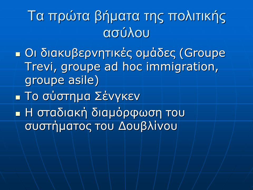 Τα πρώτα βήματα της πολιτικής ασύλου  Οι διακυβερνητικές ομάδες (Groupe Trevi, groupe ad hoc immigration, groupe asile)  Το σύστημα Σένγκεν  Η σταδ