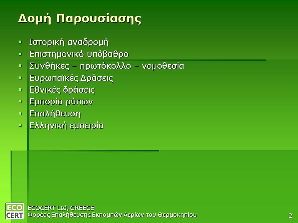 ECOCERT Ltd, GREECE Φορέας Επαλήθευσης Εκπομπών Αερίων του Θερμοκηπίου 2 Δομή Παρουσίασης  Ιστορική αναδρομή  Επιστημονικό υπόβαθρο  Συνθήκες – πρωτόκολλο – νομοθεσία  Ευρωπαϊκές Δράσεις  Εθνικές δράσεις  Εμπορία ρύπων  Επαλήθευση  Ελληνική εμπειρία