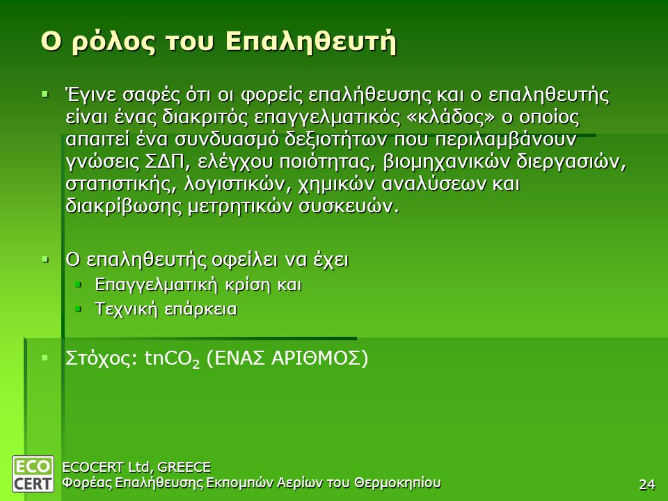 ECOCERT Ltd, GREECE Φορέας Επαλήθευσης Εκπομπών Αερίων του Θερμοκηπίου 24 Ο ρόλος του Επαληθευτή  Έγινε σαφές ότι οι φορείς επαλήθευσης και ο επαληθευτής είναι ένας διακριτός επαγγελματικός «κλάδος» ο οποίος απαιτεί ένα συνδυασμό δεξιοτήτων που περιλαμβάνουν γνώσεις ΣΔΠ, ελέγχου ποιότητας, βιομηχανικών διεργασιών, στατιστικής, λογιστικών, χημικών αναλύσεων και διακρίβωσης μετρητικών συσκευών.