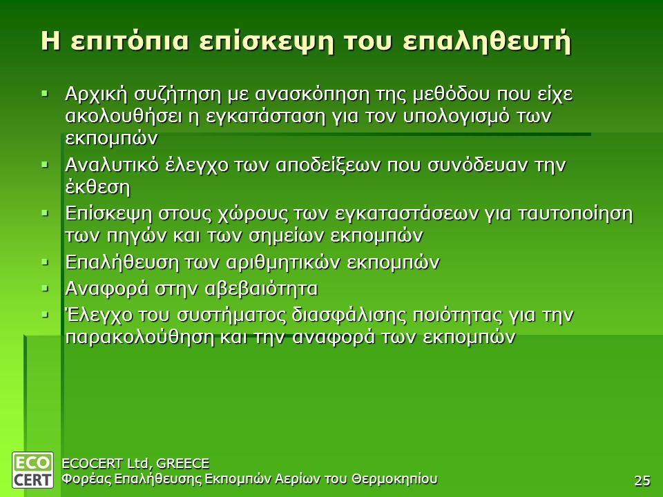 ECOCERT Ltd, GREECE Φορέας Επαλήθευσης Εκπομπών Αερίων του Θερμοκηπίου 25 Η επιτόπια επίσκεψη του επαληθευτή  Αρχική συζήτηση με ανασκόπηση της μεθόδου που είχε ακολουθήσει η εγκατάσταση για τον υπολογισμό των εκπομπών  Αναλυτικό έλεγχο των αποδείξεων που συνόδευαν την έκθεση  Επίσκεψη στους χώρους των εγκαταστάσεων για ταυτοποίηση των πηγών και των σημείων εκπομπών  Επαλήθευση των αριθμητικών εκπομπών  Αναφορά στην αβεβαιότητα  Έλεγχο του συστήματος διασφάλισης ποιότητας για την παρακολούθηση και την αναφορά των εκπομπών