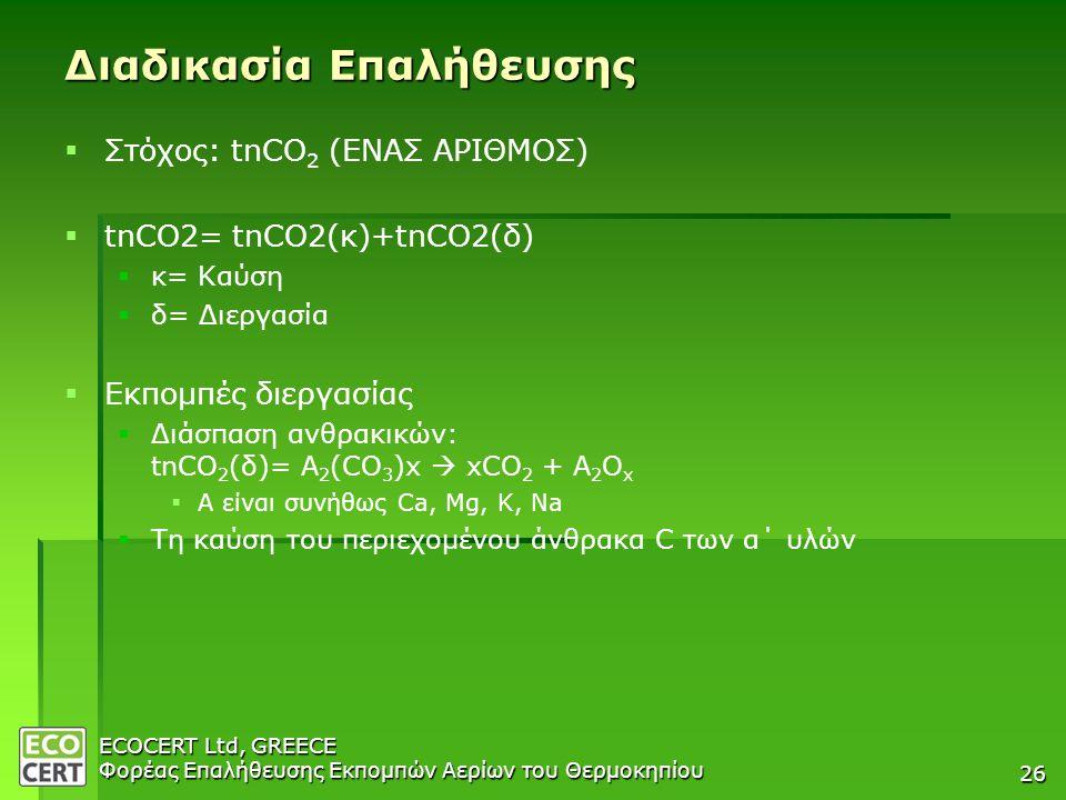 ECOCERT Ltd, GREECE Φορέας Επαλήθευσης Εκπομπών Αερίων του Θερμοκηπίου 26 Διαδικασία Επαλήθευσης   Στόχος: tnCO 2 (ΕΝΑΣ ΑΡΙΘΜΟΣ)   tnCO2= tnCO2(κ)+tnCO2(δ)   κ= Καύση   δ= Διεργασία   Εκπομπές διεργασίας   Διάσπαση ανθρακικών: tnCO 2 (δ)= Α 2 (CO 3 )x  xCO 2 + Α 2 O x   Α είναι συνήθως Ca, Mg, K, Na   Τη καύση του περιεχομένου άνθρακα C των α΄ υλών