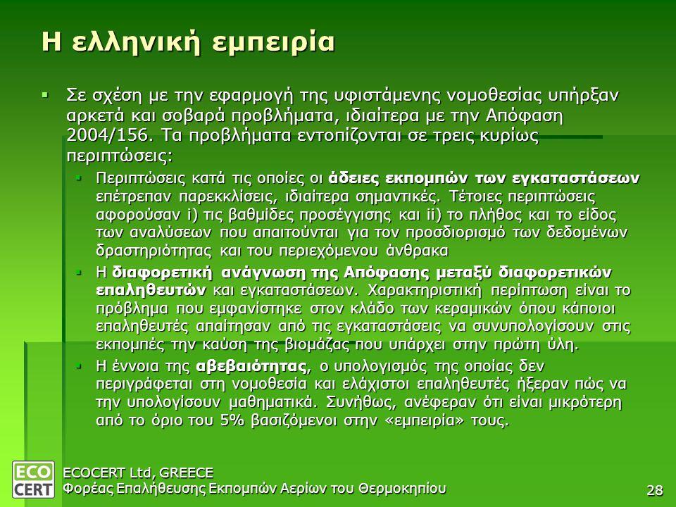 ECOCERT Ltd, GREECE Φορέας Επαλήθευσης Εκπομπών Αερίων του Θερμοκηπίου 28 Η ελληνική εμπειρία  Σε σχέση με την εφαρμογή της υφιστάμενης νομοθεσίας υπήρξαν αρκετά και σοβαρά προβλήματα, ιδιαίτερα με την Απόφαση 2004/156.