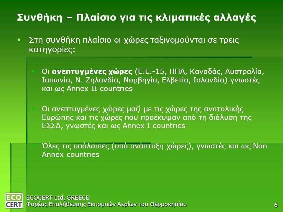 ECOCERT Ltd, GREECE Φορέας Επαλήθευσης Εκπομπών Αερίων του Θερμοκηπίου 6 Συνθήκη – Πλαίσιο για τις κλιματικές αλλαγές   Στη συνθήκη πλαίσιο οι χώρες ταξινομούνται σε τρεις κατηγορίες:   Οι ανεπτυγμένες χώρες (Ε.Ε.-15, ΗΠΑ, Καναδάς, Αυστραλία, Ιαπωνία, Ν.