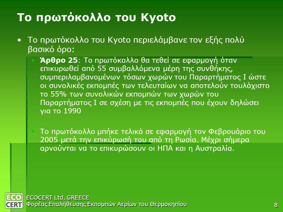 ECOCERT Ltd, GREECE Φορέας Επαλήθευσης Εκπομπών Αερίων του Θερμοκηπίου 8 Το πρωτόκολλο του Kyoto • •Το πρωτόκολλο του Kyoto περιελάμβανε τον εξής πολύ βασικό όρο:   Άρθρο 25: Το πρωτόκολλο θα τεθεί σε εφαρμογή όταν επικυρωθεί από 55 συμβαλλόμενα μέρη της συνθήκης, συμπεριλαμβανομένων τόσων χωρών του Παραρτήματος Ι ώστε οι συνολικές εκπομπές των τελευταίων να αποτελούν τουλάχιστο το 55% των συνολικών εκπομπών των χωρών του Παραρτήματος Ι σε σχέση με τις εκπομπές που έχουν δηλώσει για το 1990   Το πρωτόκολλο μπήκε τελικά σε εφαρμογή τον Φεβρουάριο του 2005 μετά την επικύρωσή του από τη Ρωσία.