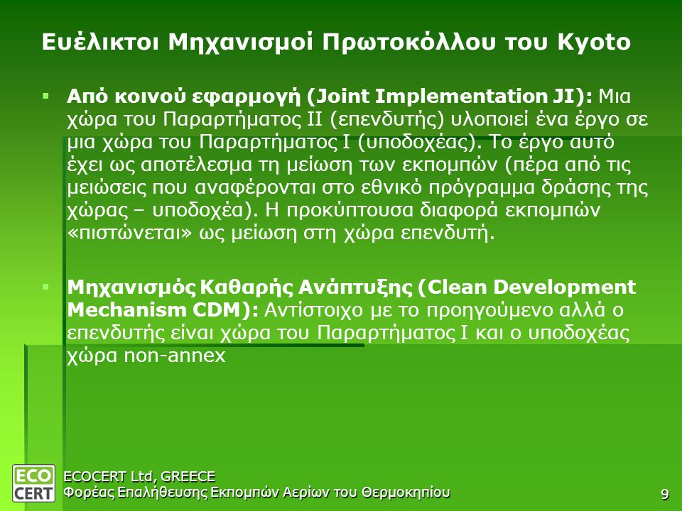ECOCERT Ltd, GREECE Φορέας Επαλήθευσης Εκπομπών Αερίων του Θερμοκηπίου 9 Ευέλικτοι Μηχανισμοί Πρωτοκόλλου του Kyoto   Από κοινού εφαρμογή (Joint Implementation JI): Μια χώρα του Παραρτήματος ΙΙ (επενδυτής) υλοποιεί ένα έργο σε μια χώρα του Παραρτήματος Ι (υποδοχέας).