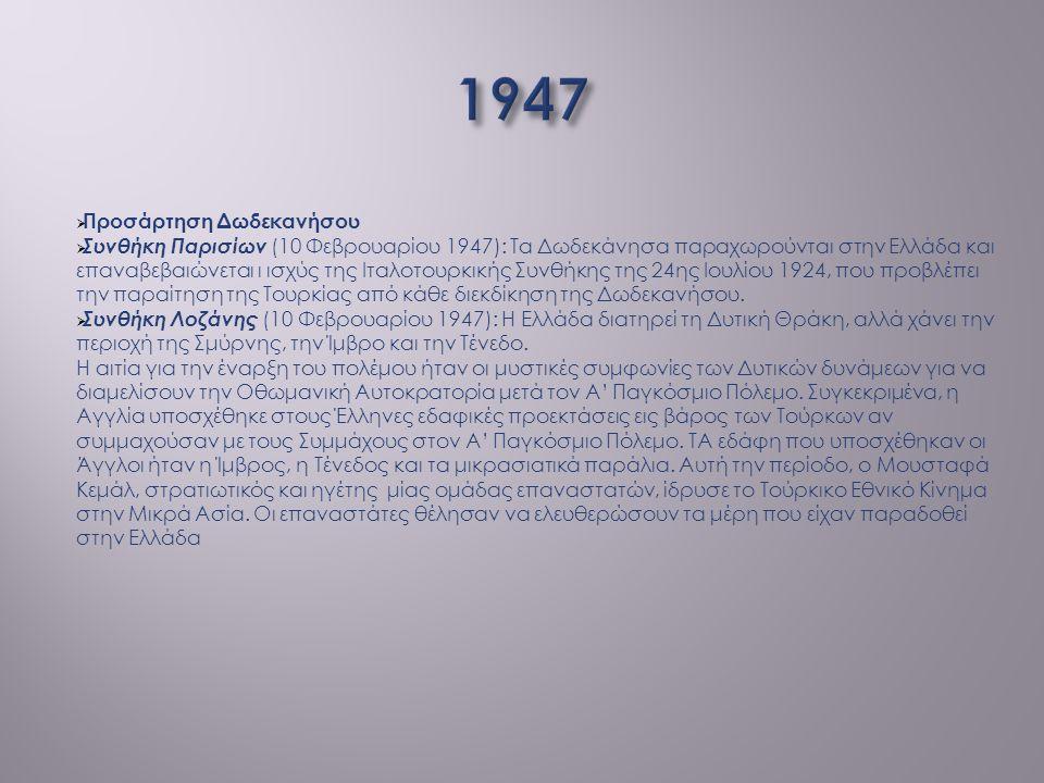  Προσάρτηση Δωδεκανήσου  Συνθήκη Παρισίων (10 Φεβρουαρίου 1947): Τα Δωδεκάνησα παραχωρούνται στην Ελλάδα και επαναβεβαιώνεται ι ισχύς της Ιταλοτουρκ