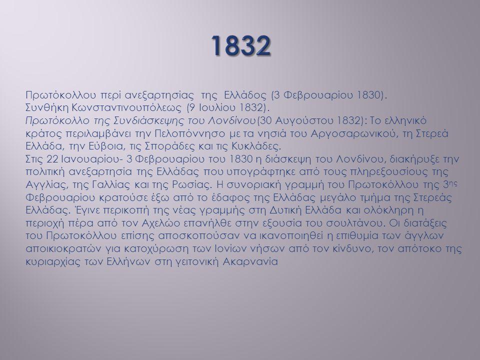 Πρωτόκολλου περί ανεξαρτησίας της Ελλάδος (3 Φεβρουαρίου 1830). Συνθήκη Κωνσταντινουπόλεως (9 Ιουλίου 1832). Πρωτόκολλο της Συνδιάσκεψης του Λονδίνου(
