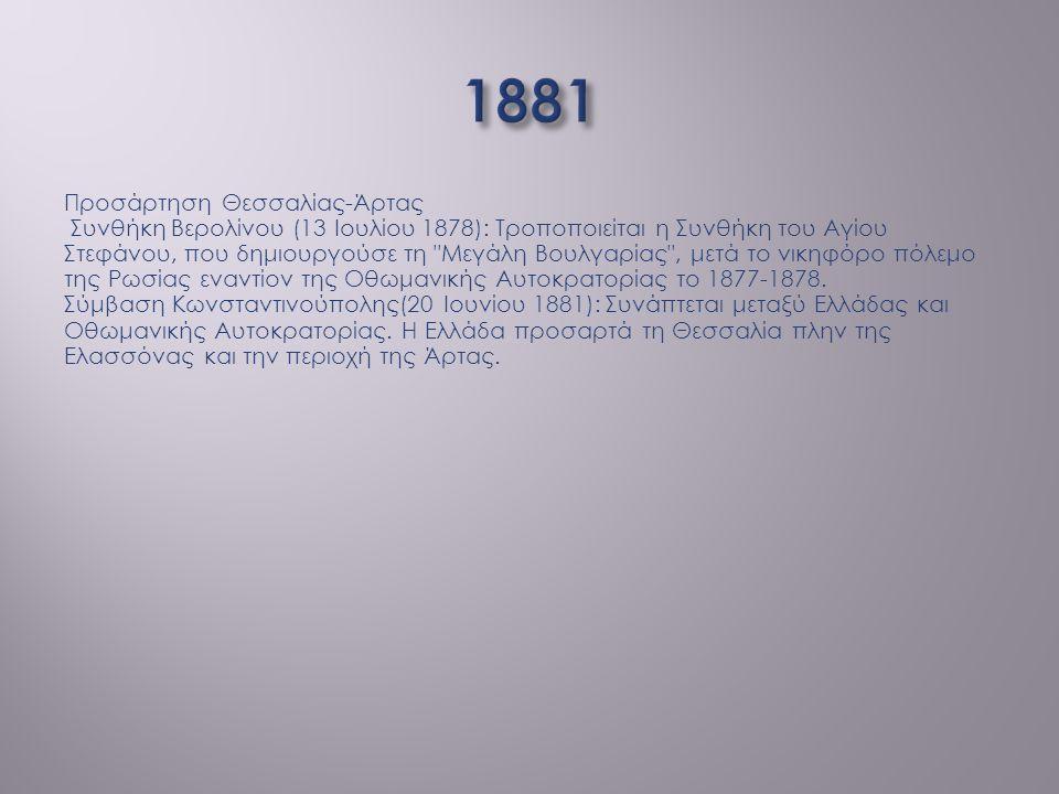 Προσάρτηση Θεσσαλίας-Άρτας Συνθήκη Βερολίνου (13 Ιουλίου 1878): Τροποποιείται η Συνθήκη του Αγίου Στεφάνου, που δημιουργούσε τη