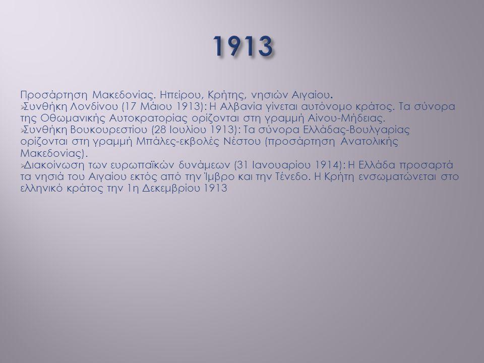 Προσάρτηση Μακεδονίας. Ηπείρου, Κρήτης, νησιών Αιγαίου.  Συνθήκη Λονδίνου (17 Μάιου 1913): Η Αλβανία γίνεται αυτόνομο κράτος. Τα σύνορα της Οθωμανική