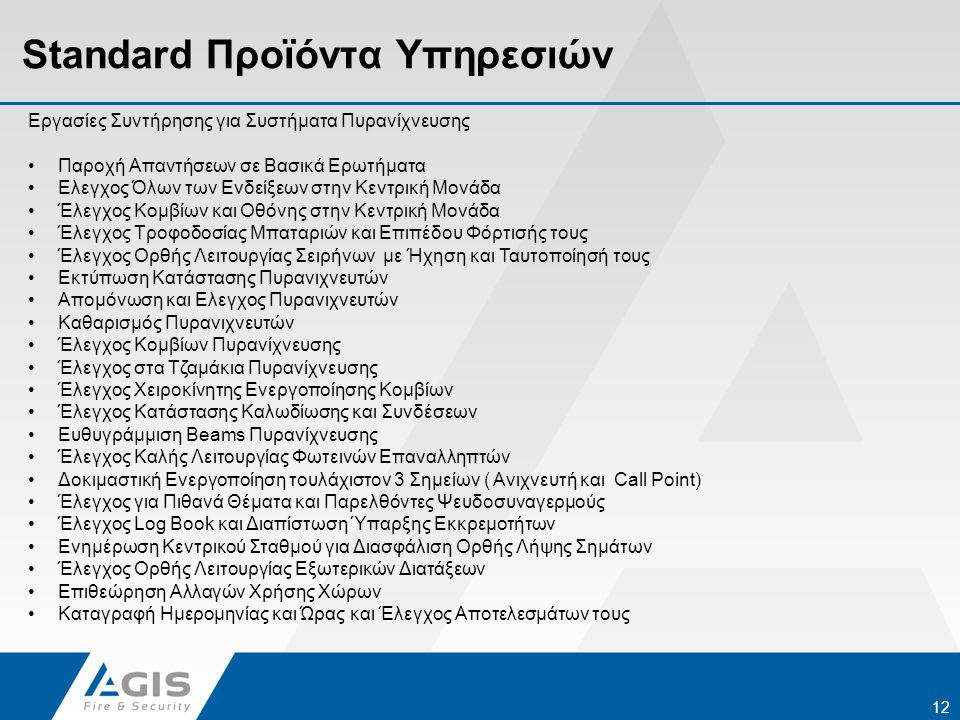 Standard Προϊόντα Υπηρεσιών 12 Εργασίες Συντήρησης για Συστήματα Πυρανίχνευσης •Παροχή Απαντήσεων σε Βασικά Ερωτήματα •Ελεγχος Όλων των Ενδείξεων στην