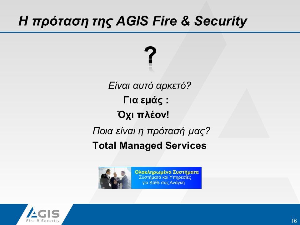 Η πρόταση της AGIS Fire & Security Είναι αυτό αρκετό? Για εμάς : Όχι πλέον! Ποια είναι η πρότασή μας? Total Managed Services 16
